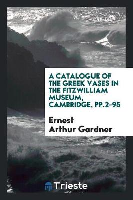 A Catalogue of the Greek Vases in the Fitzwilliam Museum, Cambridge, Pp.2-95 (Paperback)