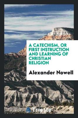 A Catechism, or First Instruction and Learning of Christian Religion, Tr. by T. Norton (Paperback)