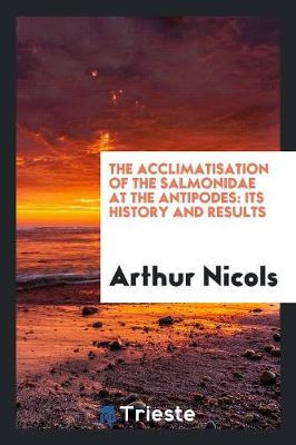 The Acclimatisation of the Salmonidae at the Antipodes: Its History and Results (Paperback)