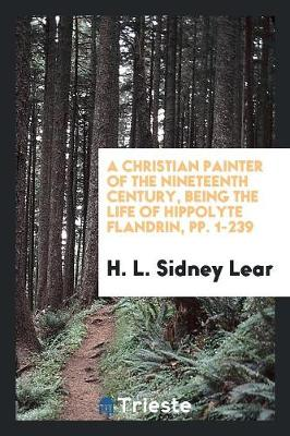 A Christian Painter of the Nineteenth Century, Being the Life of Hippolyte Flandrin, Pp. 1-239 (Paperback)