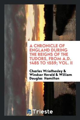 A Chronicle of England During the Reigns of the Tudors, from A.D. 1485 to 1559; Vol. II (Paperback)