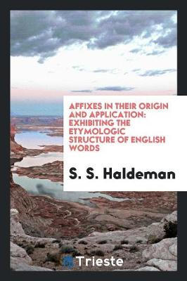 Affixes in Their Origin and Application: Exhibiting the Etymologic Structure of English Words (Paperback)