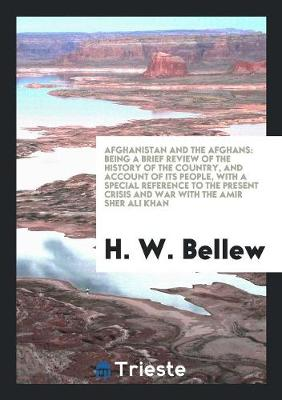 Afghanistan and the Afghans: Being a Brief Review of the History of the Country, and Account of Its People, with a Special Reference to the Present Crisis and War with the Amir Sher Ali Khan (Paperback)