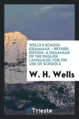 Wells's School Grammar. - Revised Edition. a Grammar of the English Language: For the Use of Schools (Paperback)