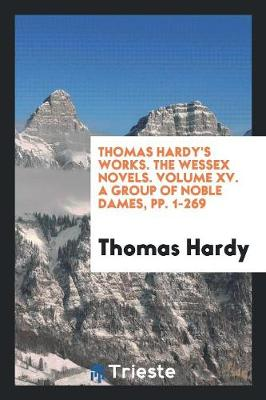 Thomas Hardy's Works. the Wessex Novels. Volume XV. a Group of Noble Dames, Pp. 1-269 (Paperback)
