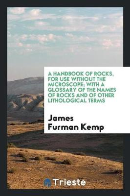 A Handbook of Rocks, for Use Without the Microscope; With a Glossary of the Names of Rocks and of Other Lithological Terms (Paperback)