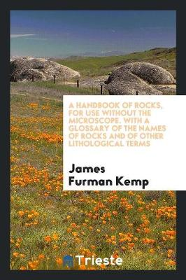 A Handbook of Rocks, for Use Without the Microscope. with a Glossary of the Names of Rocks and of Other Lithological Terms (Paperback)