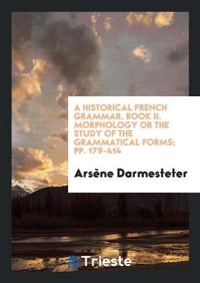 A Historical French Grammar. Book II. Morphology or the Study of the Grammatical Forms; Pp. 179-414 (Paperback)