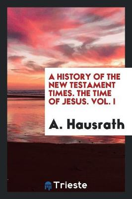 A History of the New Testament Times. the Time of Jesus. Vol. I (Paperback)