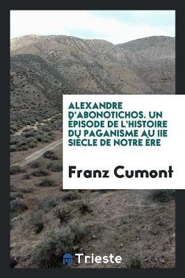 Alexandre d'Abonotichos. Un pisode de l'Histoire Du Paganisme Au IIe Si cle de Notre re (Paperback)