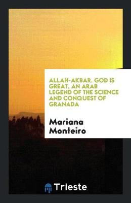 Allah-Akbar. God Is Great, an Arab Legend of the Science and Conquest of Granada (Paperback)