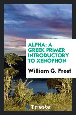 Alpha: A Greek Primer Introductory to Xenophon (Paperback)