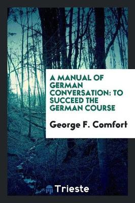 A Manual of German Conversation: To Succeed the German Course (Paperback)