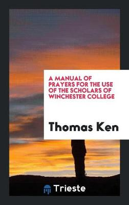 A Manual of Prayers for the Use of the Scholars of Winchester College (Paperback)