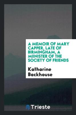 A Memoir of Mary Capper, Late of Birmingham, a Miinister of the Society of Friends (Paperback)