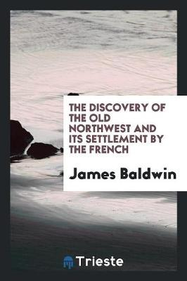 The Discovery of the Old Northwest and Its Settlement by the Frech (Paperback)