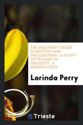 The Millinery Trade in Boston and Philadelphia: A Study of Women in Industry. a Dissertation (Paperback)