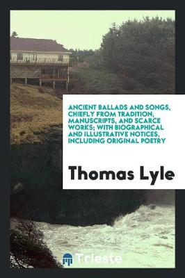 Ancient Ballads and Songs, Chiefly from Tradition, Manuscripts, and Scarce Works; With Biographical and Illustrative Notices, Including Original Poetry (Paperback)