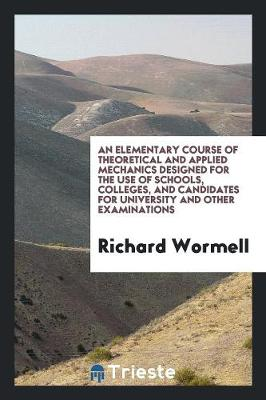 An Elementary Course of Theoretical and Applied Mechanics Designed for the Use of Schools, Colleges, and Candidates for University and Other Examinations (Paperback)