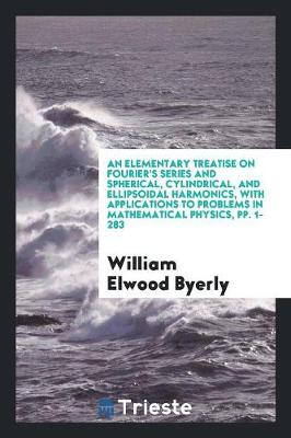 An Elementary Treatise on Fourier's Series and Spherical, Cylindrical, and Ellipsoidal Harmonics, with Applications to Problems in Mathematical Physics, Pp. 1-283 (Paperback)