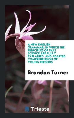 A New English Grammar; In Which the Principles of That Science Are Fully Explained, and Adapted Comprehension of Young Persons (Paperback)