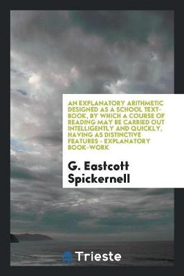 An Explanatory Arithmetic Designed as a School Text-Book, by Which a Course of Reading May Be Carried Out Intelligently and Quickly, Having as Distinctive Features - Explanatory Book-Work (Paperback)