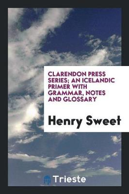 Clarendon Press Series; An Icelandic Primer with Grammar, Notes and Glossary (Paperback)