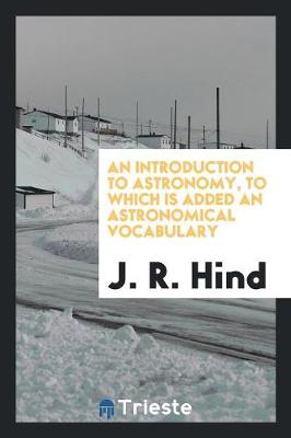 An Introduction to Astronomy, to Which Is Added an Astronomical Vocabulary (Paperback)