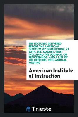 The Lectures Delivered Before the American Institute of Instruction, at Bath, Mr. August, 1855, Including the Journal of Proceedings, and a List of the Officers. 26th Annual Meeting (Paperback)