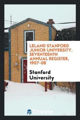 Leland Stanford Junior University. Seventeenth Annual Register, 1907-08 (Paperback)