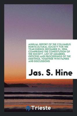 Annual Report of the Columbus Horticultural Society for the Year Ending December 31, 1906. Comprising the Constitution of the Society, List of Members, Officers and Proceedings of the Meetings, Together with Papers and Discussions (Paperback)