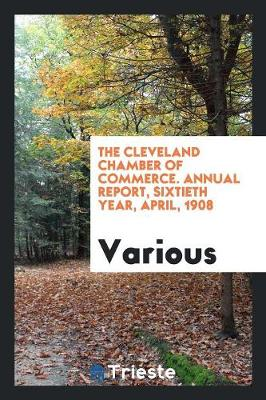 The Cleveland Chamber of Commerce. Annual Report, Sixtieth Year, April, 1908 (Paperback)