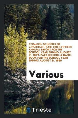 Common Schools of Cincinnati. Part First. Fiftieth Annual Report for the School Year Ending August 31, 1879. Part Second. a Hand-Book for the School Year Ending August 31, 1880 (Paperback)