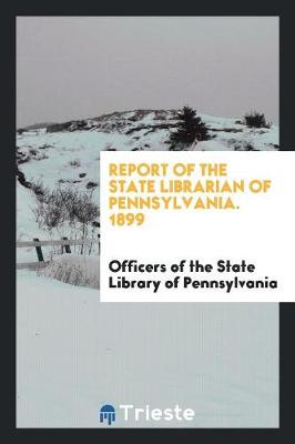 Report of the State Librarian of Pennsylvania. 1899 (Paperback)