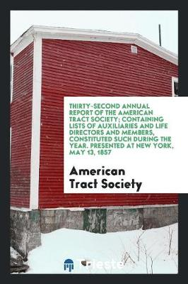 Thirty-Second Annual Report of the American Tract Society; Containing Lists of Auxiliaries and Life Directors and Members, Constituted Such During the Year. Presented at New York, May 13, 1857 (Paperback)