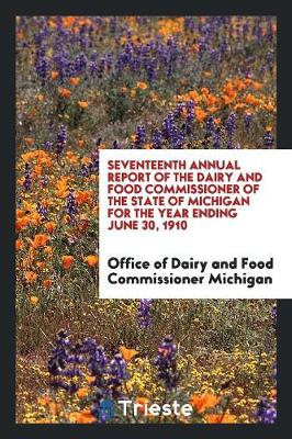 Seventeenth Annual Report of the Dairy and Food Commissioner of the State of Michigan for the Year Ending June 30, 1910 (Paperback)