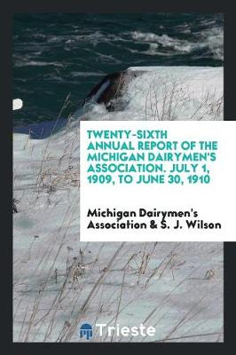 Twenty-Sixth Annual Report of the Michigan Dairymen's Association. July 1, 1909, to June 30, 1910 (Paperback)
