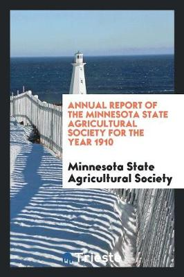 Annual Report of the Minnesota State Agricultural Society for the Year 1910 (Paperback)