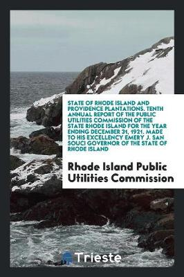 State of Rhode Island and Providence Plantations. Tenth Annual Report of the Public Utilities Commission of the State Rhode Island for the Year Ending December 31, 1921. Made to His Excellency Emery J. San Souci Governor of the State of Rhode Island (Paperback)