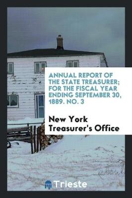 Annual Report of the State Treasurer; For the Fiscal Year Ending September 30, 1889. No. 3 (Paperback)