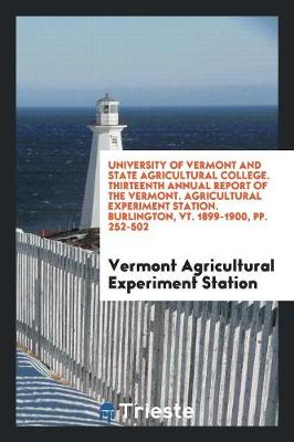 University of Vermont and State Agricultural College. Thirteenth Annual Report of the Vermont. Agricultural Experiment Station. Burlington, Vt. 1899-1900, Pp. 252-502 (Paperback)