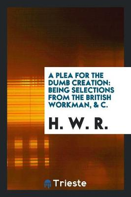 A Plea for the Dumb Creation: Being Selections from the British Workman, & C. (Paperback)