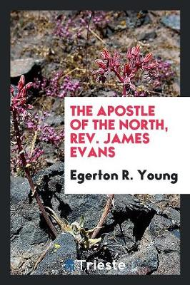 The Apostle of the North, Rev. James Evans (Paperback)