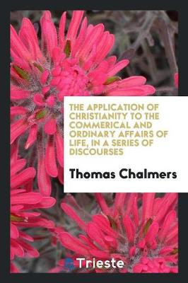 The Application of Christianity to the Commerical and Ordinary Affairs of Life: In a Series of Discourses (Paperback)