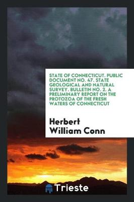 State of Connecticut. Public Document No. 47. State Geological and Natural Survey. Bulletin No. 2. a Preliminary Report on the Protozoa of the Fresh Waters of Connecticut (Paperback)