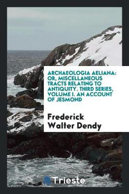 Archaeologia Aeliana: Or, Miscellaneous Tracts Relating to Antiquity. Third Series, Volume I. an Account of Jesmond (Paperback)