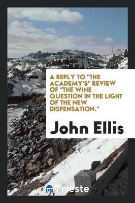 A Reply to the Academy's Review of the Wine Question in the Light of the New Dispensation. (Paperback)