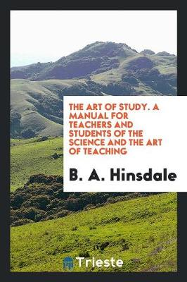 The Art of Study, a Manual for Teachers and Students of the Science and the Art of Teaching (Paperback)