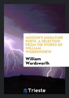 Moxon's Miniature Poets. a Selection from the Works of William Wordsworth (Paperback)