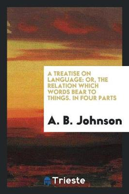 A Treatise on Language: Or, the Relation Which Words Bear to Things. in Four Parts (Paperback)